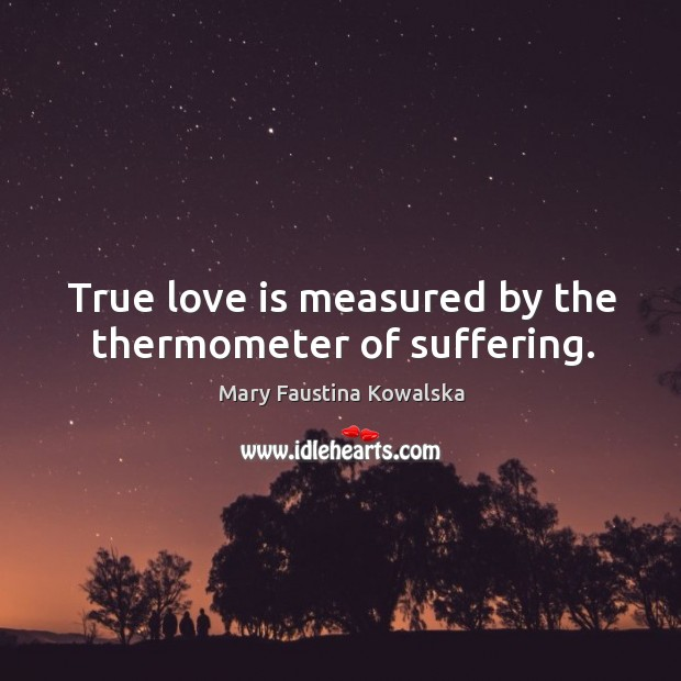True love is measured by the thermometer of suffering. Image