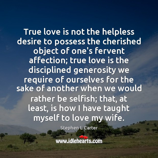 True Love Is Not The Helpless Desire To Possess The Cherished Object
