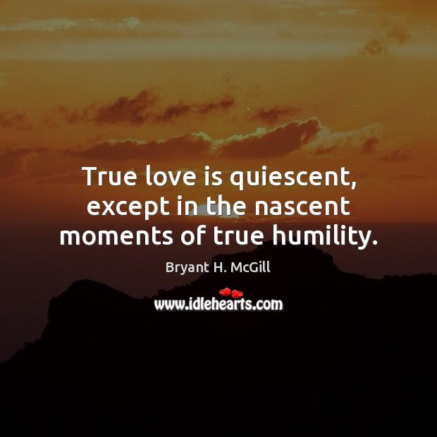 True love is quiescent, except in the nascent moments of true humility. Bryant H. McGill Picture Quote