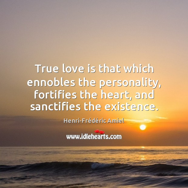True love is that which ennobles the personality, fortifies the heart, and Henri-Frédéric Amiel Picture Quote