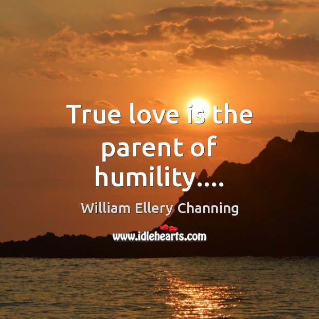 True love is the parent of humility…. William Ellery Channing Picture Quote