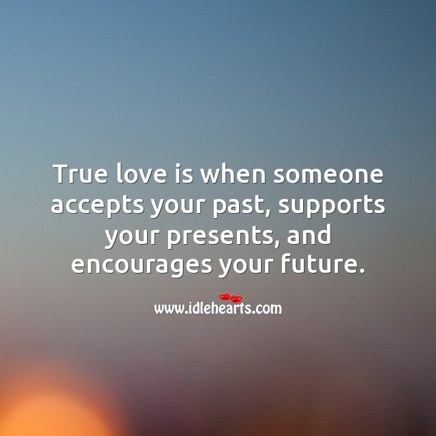 Image, True love is when someone accepts your past, supports your presents, and encourages your future.