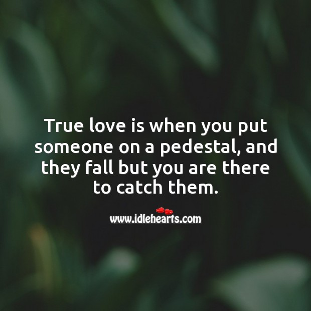 Image, True love is when you put someone on a pedestal, and they fall but you are there to catch them.