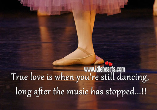 Image, True love is when you're still dancing, after the music has stopped.
