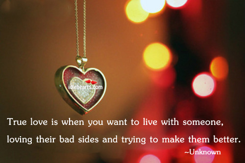 True Love is When You Want to Live With, Making Them Better.
