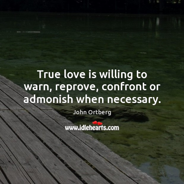 True love is willing to warn, reprove, confront or admonish when necessary. John Ortberg Picture Quote