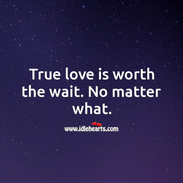 True love is worth the wait. No matter what. No Matter What Quotes Image