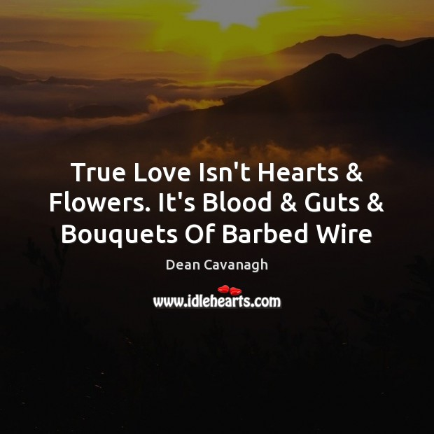True Love Isn't Hearts & Flowers. It's Blood & Guts & Bouquets Of Barbed Wire Image