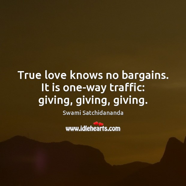 Image, True love knows no bargains. It is one-way traffic: giving, giving, giving.