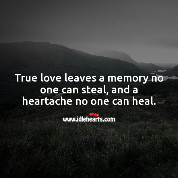 True love leaves a memory no one can steal, and a heartache no one can heal. Heal Quotes Image