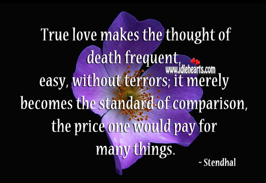 True love makes the thought of death frequent, easy, without terrors; it merely becomes the Stendhal Picture Quote