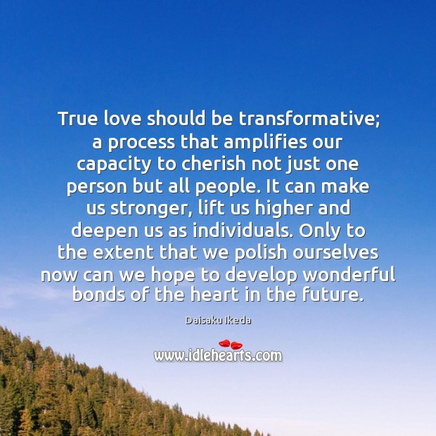 True love should be transformative; a process that amplifies our capacity to Daisaku Ikeda Picture Quote