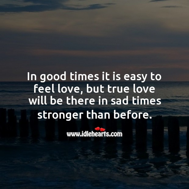 Image, In good times it is easy to feel love but, true love will be there in sad times stronger than before.