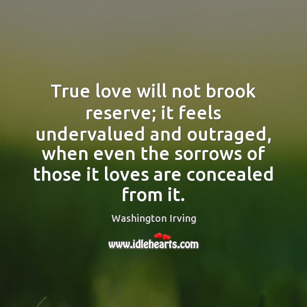 True love will not brook reserve; it feels undervalued and outraged, when Washington Irving Picture Quote