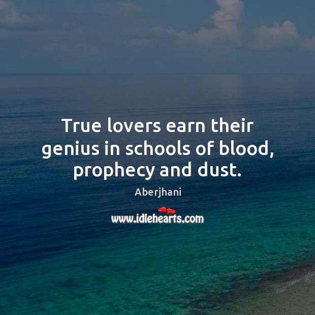 Image, True lovers earn their genius in schools of blood, prophecy and dust.