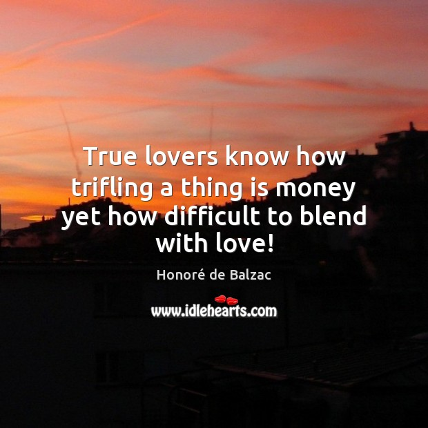 Image, True lovers know how trifling a thing is money yet how difficult to blend with love!