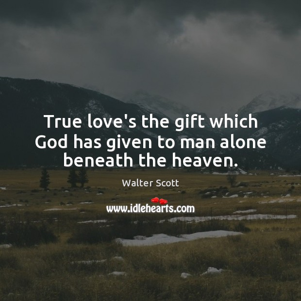 True love's the gift which God has given to man alone beneath the heaven. Walter Scott Picture Quote