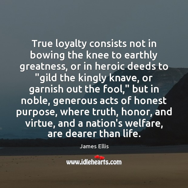 True loyalty consists not in bowing the knee to earthly greatness, or Fools Quotes Image