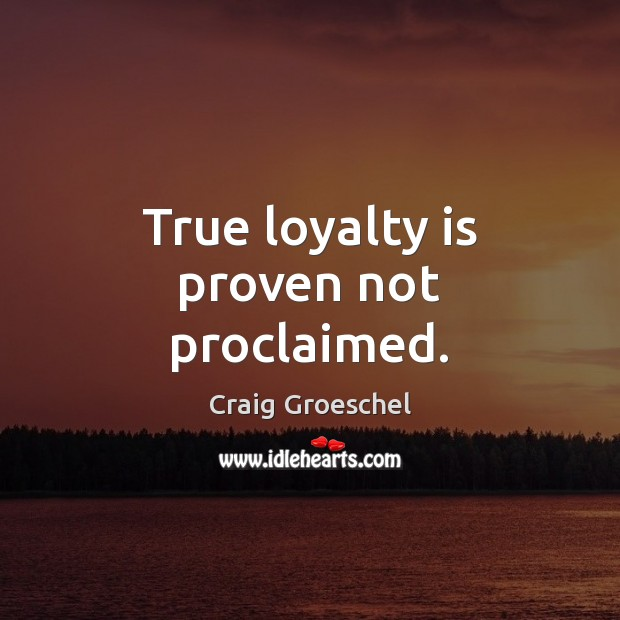 True loyalty is proven not proclaimed. Loyalty Quotes Image