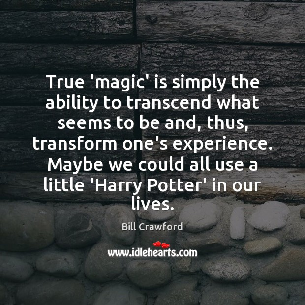 True 'magic' is simply the ability to transcend what seems to be Image