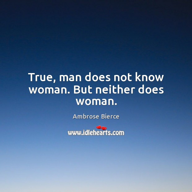 True, man does not know woman. But neither does woman. Image