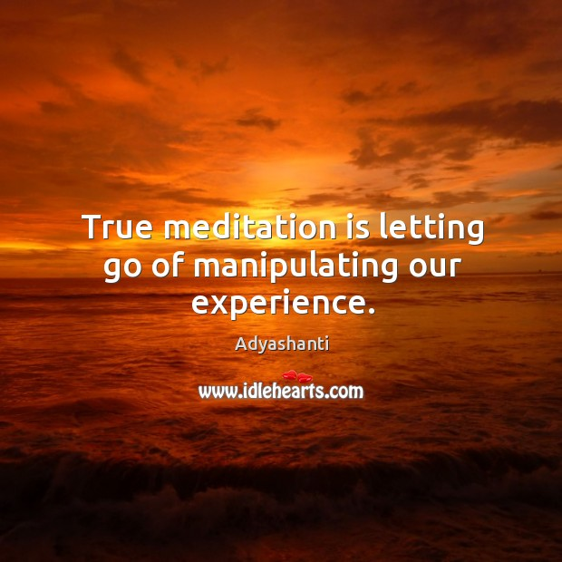 Image, True meditation is letting go of manipulating our experience.