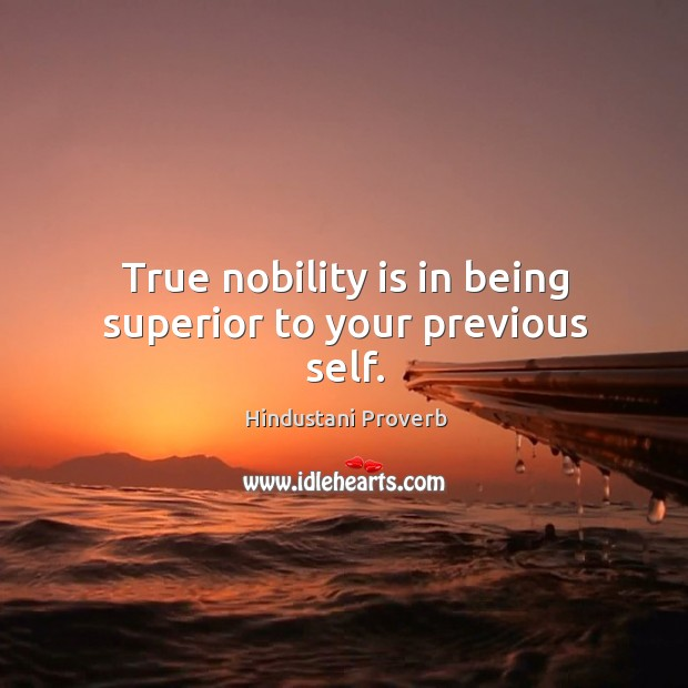 True nobility is in being superior to your previous self. Hindustani Proverbs Image