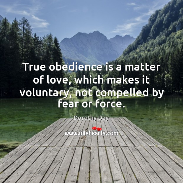 True obedience is a matter of love, which makes it voluntary, not Dorothy Day Picture Quote