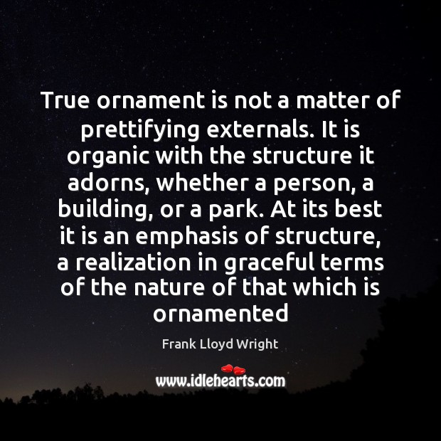 True ornament is not a matter of prettifying externals. It is organic Frank Lloyd Wright Picture Quote