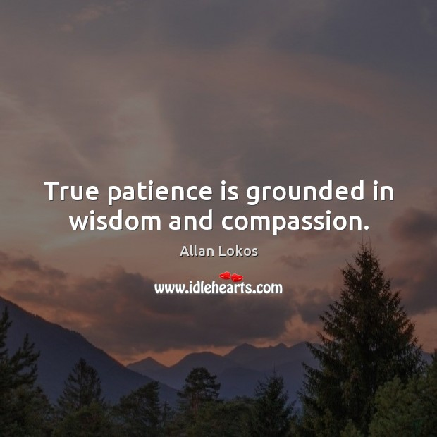 Image, True patience is grounded in wisdom and compassion.