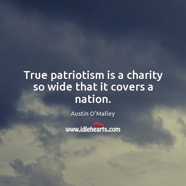 True patriotism is a charity so wide that it covers a nation. Austin O'Malley Picture Quote