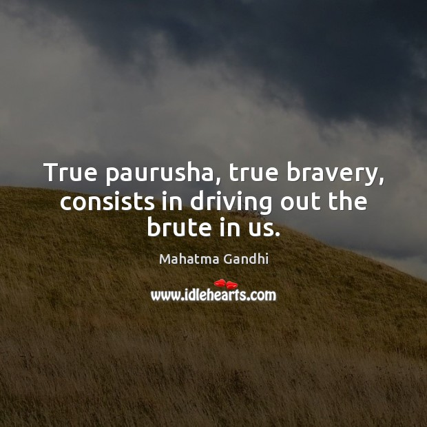 True paurusha, true bravery, consists in driving out the brute in us. Image