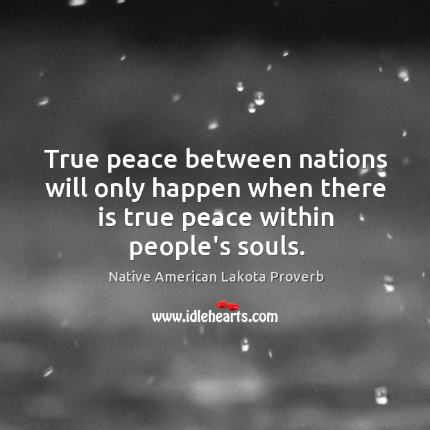 True peace between nations will only happen when there is true peace within people's souls. Native American Lakota Proverbs Image