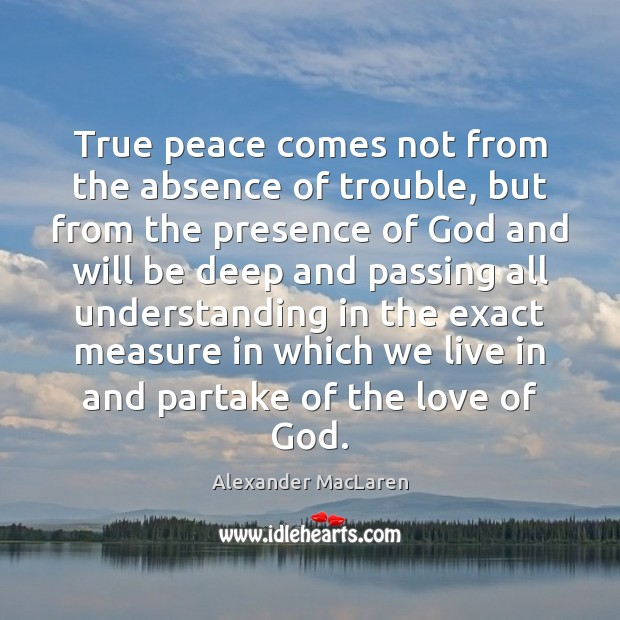 True peace comes not from the absence of trouble, but from the Alexander MacLaren Picture Quote