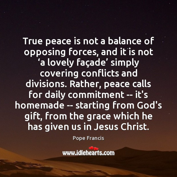 True peace is not a balance of opposing forces, and it is Image