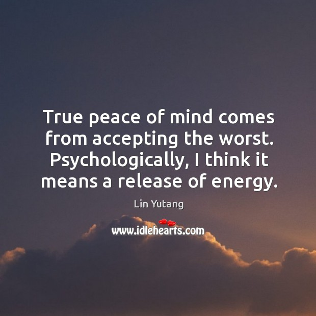 True peace of mind comes from accepting the worst. Psychologically, I think Image