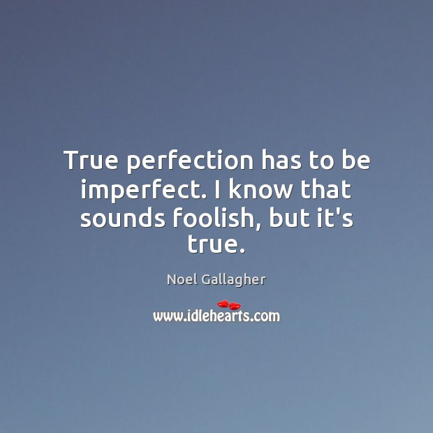 True perfection has to be imperfect. I know that sounds foolish, but it's true. Noel Gallagher Picture Quote
