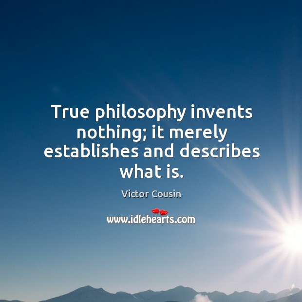 True philosophy invents nothing; it merely establishes and describes what is. Image