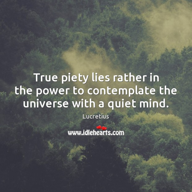 True piety lies rather in the power to contemplate the universe with a quiet mind. Lucretius Picture Quote