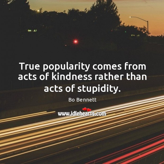 True popularity comes from acts of kindness rather than acts of stupidity. Image
