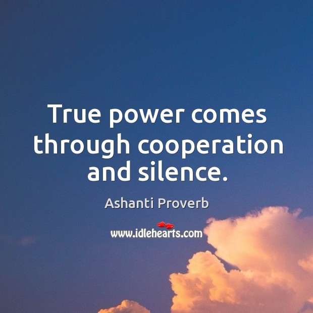True power comes through cooperation and silence. Ashanti Proverbs Image