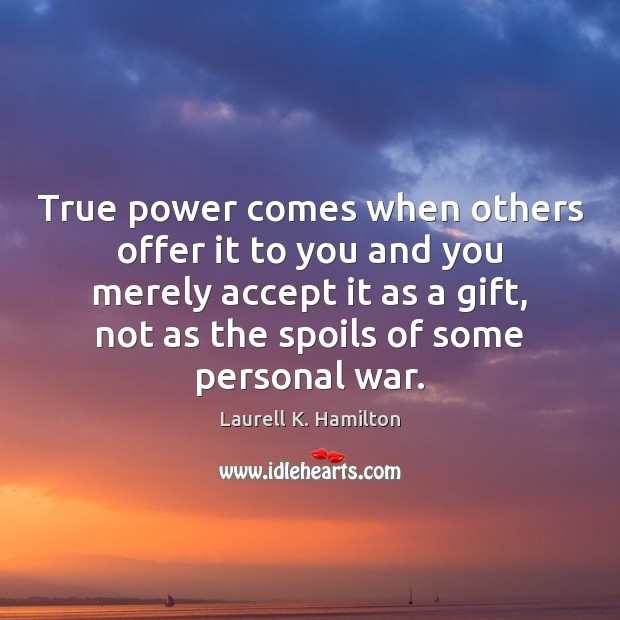 True power comes when others offer it to you and you merely Image