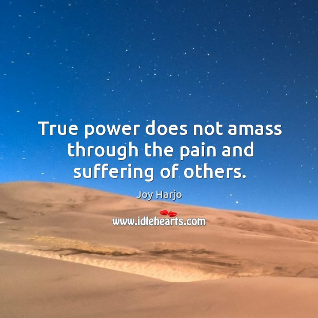 True power does not amass through the pain and suffering of others. Joy Harjo Picture Quote
