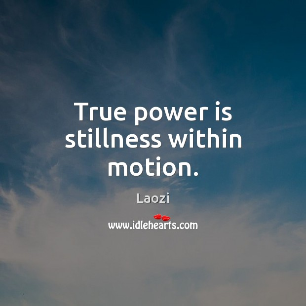 Image, True power is stillness within motion.
