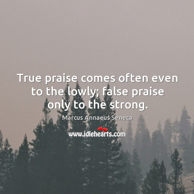 True praise comes often even to the lowly; false praise only to the strong. Marcus Annaeus Seneca Picture Quote