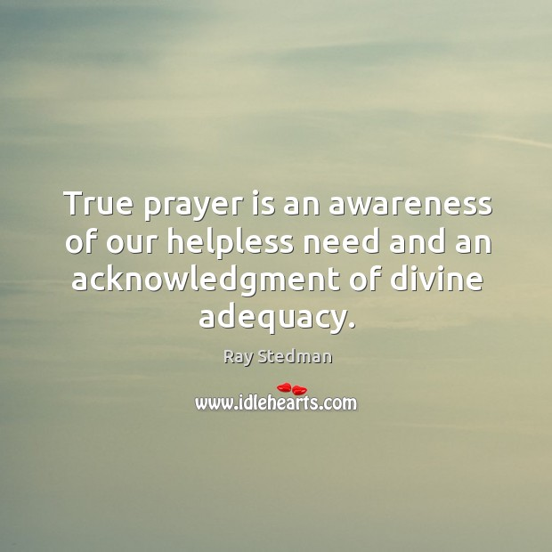 True prayer is an awareness of our helpless need and an acknowledgment of divine adequacy. Ray Stedman Picture Quote