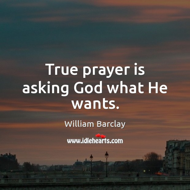 True prayer is asking God what He wants. Prayer Quotes Image