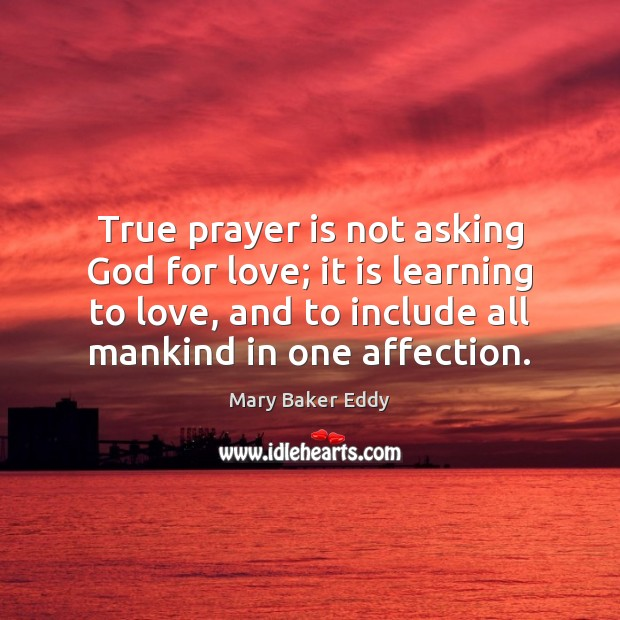 True prayer is not asking God for love; it is learning to Mary Baker Eddy Picture Quote