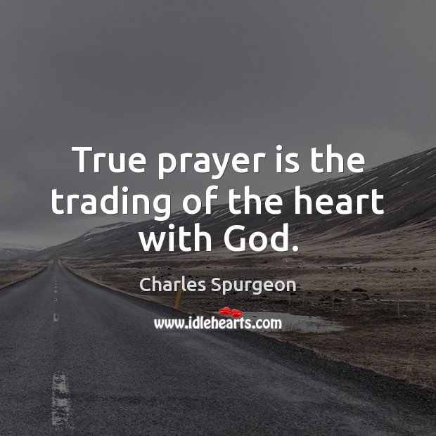 True prayer is the trading of the heart with God. Charles Spurgeon Picture Quote