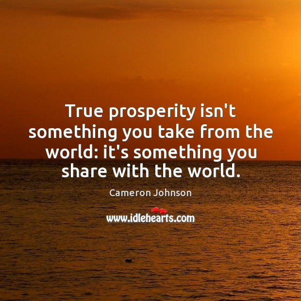 Image, True prosperity isn't something you take from the world: it's something you